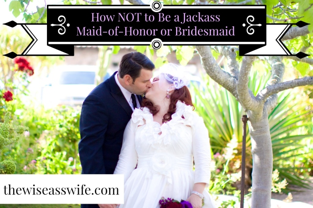How Not to Be a Jackass Maid of Honor or Bridesmaid